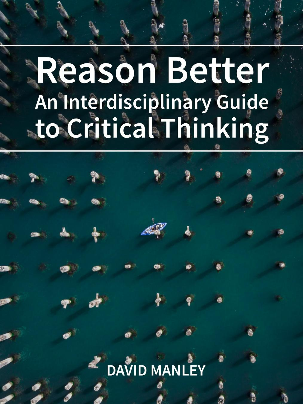 Reason Better: An Interdisciplinary Guide to Critical Thinking